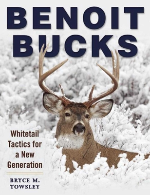 Benoit Bucks: Whitetail Tactics for a New Generation - Towsley, Bryce M