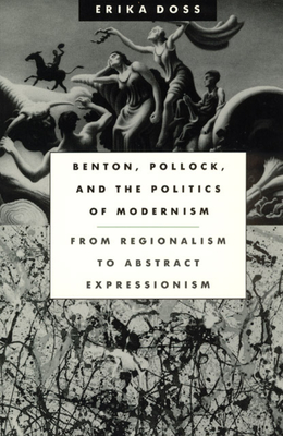 Benton, Pollock, and the Politics of Modernism: From Regionalism to Abstract Expressionism - Doss, Erika
