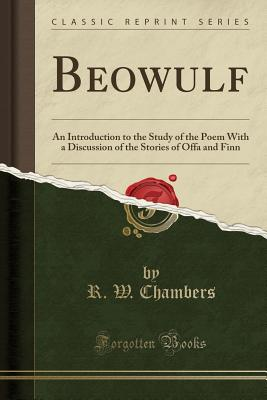 Beowulf: An Introduction to the Study of the Poem with a Discussion of the Stories of Offa and Finn (Classic Reprint) - Chambers, R W