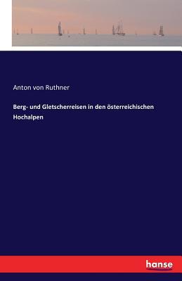 Berg- Und Gletscherreisen in Den Osterreichischen Hochalpen - Ruthner, Anton Von