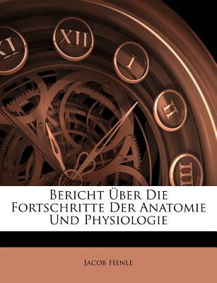 Bericht Uber Die Fortschritte Der Anatomie Und Physiologie - Henle, Jacob