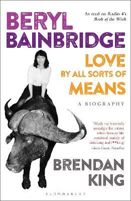 Beryl Bainbridge: Love by All Sorts of Means: A Biography - King, Brendan