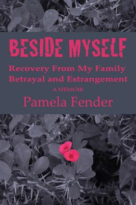 Beside Myself: A Memoir: Recovery from My Family Betrayal and Estrangement - Fender, Pamela, and Bryant, Robbi Sommers (Editor), and Shimon, Louise Gunderson (Photographer)
