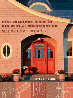 Best Practices Guide to Residential Construction: Materials, Finishes, and Details - Bliss, Steven