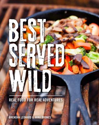 Best Served Wild: Real Food for Real Adventures - Leonard, Brendan, and Brones, Anna