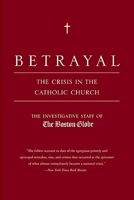Betrayal: The Crisis in the Catholic Church - Investigative Staff of the Boston Globe, and Boston Globe, and Bradlee, Ben, Jr. (Foreword by)
