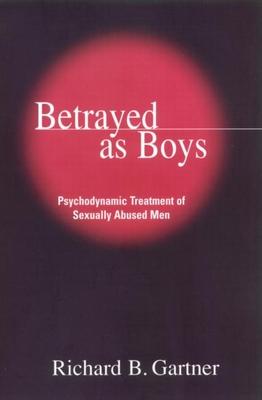 Betrayed as Boys: Psychodynamic Treatment of Sexually Abused Men - Gartner, Richard B, PhD