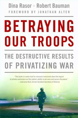 Betraying Our Troops: The Destructive Results of Privatizing War - Rasor, Dina