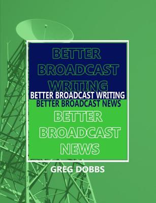 Better Broadcast Writing, Better Broadcast News - Dobbs, Greg