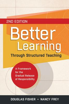 Better Learning Through Structured Teaching: A Framework for the Gradual Release of Responsibility - Fisher, Douglas, and Frey, Nancy, Dr.