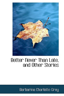 Better Never Than Late, and Other Stories - Grey, Barbarina Charlotte