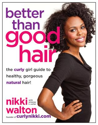 Better Than Good Hair: The Curly Girl Guide to Healthy, Gorgeous Natural Hair! - Walton, Nikki, and Carter, Ernessa T