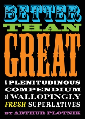 Better Than Great: A Plenitudinous Compendium of Wallopingly Fresh Superlatives - Plotnik, Arthur