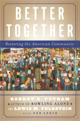 Better Together: Restoring the American Community - Putnam, Robert D, and Feldstein, Lewis, and Cohen, Donald J, M.D.