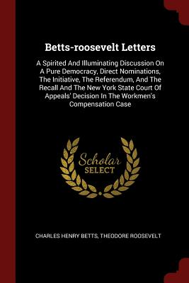 Betts-Roosevelt Letters: A Spirited and Illuminating Discussion on a Pure Democracy, Direct Nominations, the Initiative, the Referendum, and the Recall and the New York State Court of Appeals' Decision in the Workmen's Compensation Case - Betts, Charles Henry