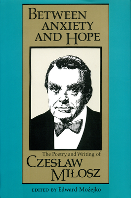 Between Anxiety and Hope: The Writings and Poetry of Czeslaw Milosz - Mozejko, Edward