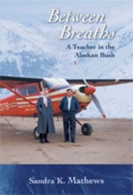 Between Breaths: A Teacher in the Alaskan Bush - Mathews, Sandra K