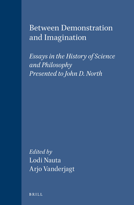 Between Demonstration and Imagination: Essays in the History of Science and Philosophy Presented to John D. North - Nauta, Lodi (Editor), and Vanderjagt, Arjo J (Editor)