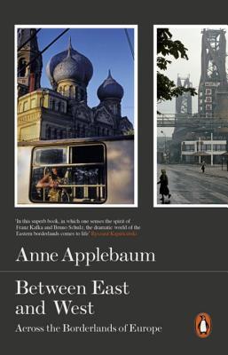 Between East and West: Across the Borderlands of Europe - Applebaum, Anne