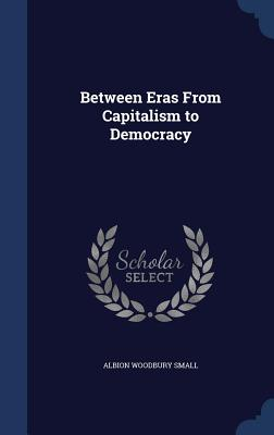 Between Eras from Capitalism to Democracy - Small, Albion Woodbury