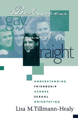 Between Gay and Straight: Understanding Friendship Across Sexual Orientation - Tillmann-Healy, Lisa M, Ph.D.