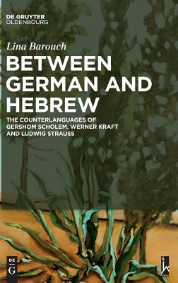 Between German and Hebrew: The Counterlanguages of Gershom Scholem, Werner Kraft and Ludwig Strauss - Barouch, Lina