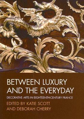 Between Luxury and the Everyday: Decorative Arts in Eighteenth-Century France - Scott, Katie (Editor), and Cherry, Deborah (Editor)