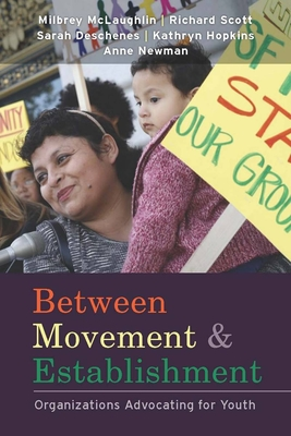 Between Movement and Establishment: Organizations Advocating for Youth - McLaughlin, Milbrey W, B.A., Ed.M., Ed.D., and Scott, W Richard, Professor, and Deschenes, Sarah N