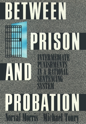 Between Prison and Probation: Intermediate Punishments in a Rational Sentencing System - Morris, Norval, and Tonry, Michael
