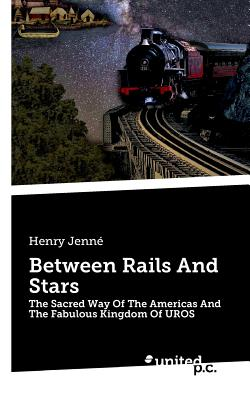 Between Rails And Stars: The Sacred Way Of The Americas And The Fabulous Kingdom Of UROS - Jenne, Henry