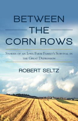 Between the Corn Rows: Stories of an Iowa Farm Family's Survival in the Great Depression - Seltz, Robert