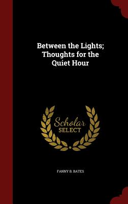 Between the Lights; Thoughts for the Quiet Hour - Bates, Fanny B