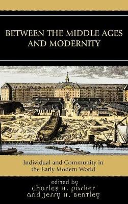 Between the Middle Ages and Modernity: Individual and Community in the Early Modern World - Parker, Charles H (Editor)