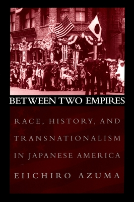 Between Two Empires: Race, History, and Transnationalism in Japanese America - Azuma, Eiichiro
