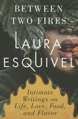 Between Two Fires: Intimate Writings on Life, Love, Food & Flavor - Esquivel, Laura