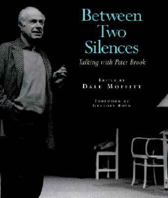 Between Two Silences: Talking with Peter Brook - Brook, Peter, and Moffitt, Dale (Editor), and Dale Moffitt (Editor)