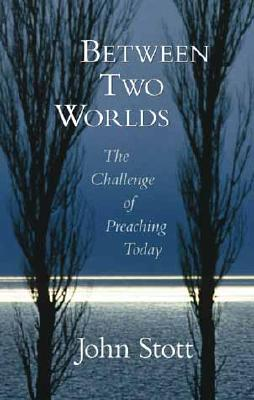 Between Two Worlds: The Challenge of Preaching Today - Stott, John, Dr.