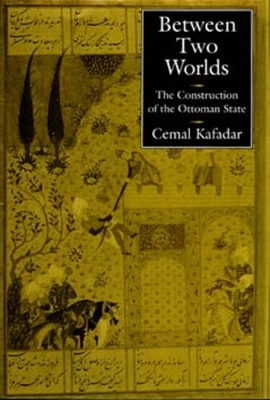 Between Two Worlds: The Construction of the Ottoman State - Kafadar, Cemal