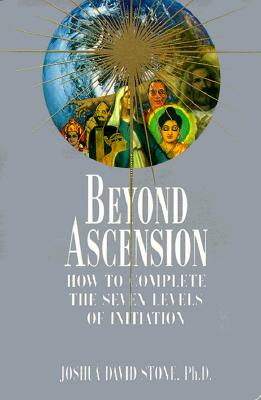 Beyond Ascension: How to Complete the Seven Levels of Initiation - Stone, Joshua David, Dr., PH.D.