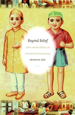 Beyond Belief: India and the Politics of Postcolonial Nationalism - Roy, Srirupa