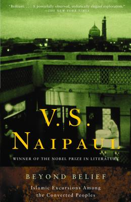 Beyond Belief: Islamic Excursions Among the Converted Peoples - Naipaul, V S