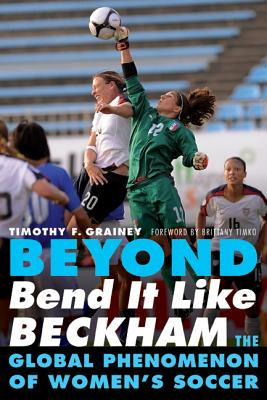 Beyond Bend It Like Beckham: The Global Phenomenon of Women's Soccer - Grainey, Timothy F, and Timko, Brittany (Foreword by)