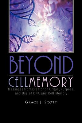 Beyond Cell Memory: Messages from Creator on Origin, Purpose, and Use of DNA and Cell Memory - Scott, Grace J