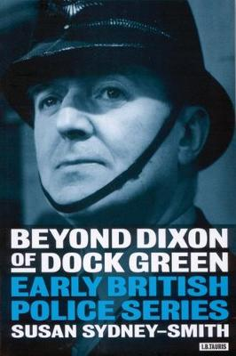 Beyond Dixon of Dock Green: Early British Police Series - Sydney-Smith, Susan