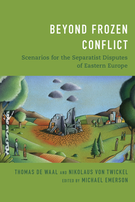 Beyond Frozen Conflict: Scenarios for the Separatist Disputes of Eastern Europe - de Waal, Thomas, and Von Twickel, Nikolaus, and Emerson, Michael (Editor)
