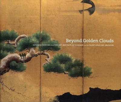 Beyond Golden Clouds: Japanese Screens from the Art Institute of Chicago and the Saint Louis Art Museum - Katz, Janice (Contributions by), and Hu, Philip K (Contributions by), and Lillehoj, Elizabeth (Contributions by)
