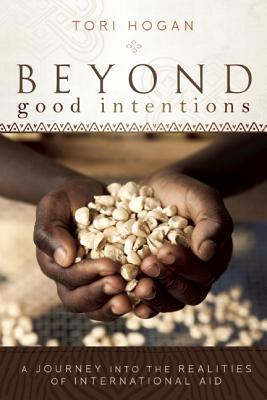 Beyond Good Intentions: A Journey Into the Realities of International Aid - Hogan, Tori