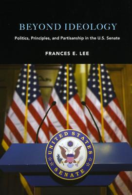 Beyond Ideology: Politics, Principles, and Partisanship in the U.S. Senate - Lee, Frances E