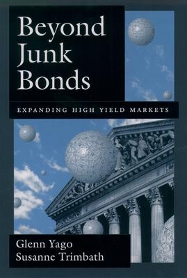 Beyond Junk Bonds: Expanding High Yield Markets - Yago, Glenn, and Trimbath, Susanne
