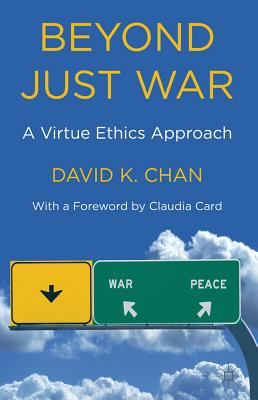 Beyond Just War: A Virtue Ethics Approach - Card, Claudia (Foreword by), and Chan, D.